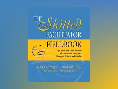 The Skilled Facilitator Fieldbook: Tips, Tools, and Tested Methods for Cons av Roger Schwarz