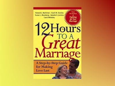 12 Hours to a Great Marriage: A Step-by-Step Guide for Making Love Last av Howard J. Markman