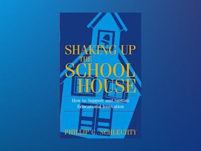 Shaking Up the Schoolhouse: How to Support and Sustain Educational Innovati av Phillip C. Schlechty