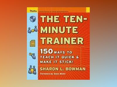 The Ten-Minute Trainer: 150 Ways to Teach it Quick and Make it Stick! av Sharon L. Bowman