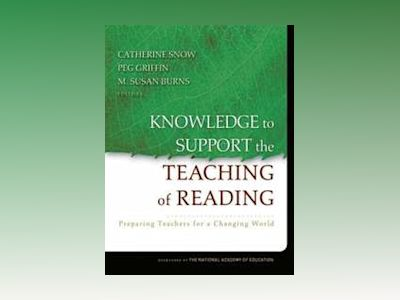 Knowledge to Support the Teaching of Reading: Preparing Teachers for a Chan av Catherine Snow
