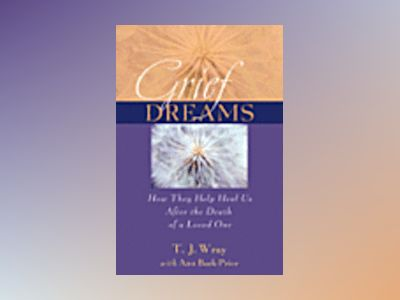 Grief Dreams: How They Help Us Heal After the Death of a Loved One av T.J. Wray