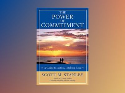 The Power of Commitment: A Guide to Active, Lifelong Love av Scott M. Stanley