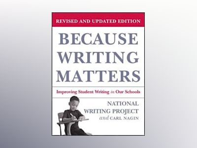 Because Writing Matters: Improving Student Writing in Our Schools, Revised av National Writing Project