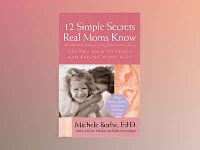 12 Simple Secrets Real Moms Know: Getting Back to Basics and Raising Happy av Michele Borba