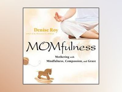 Momfulness: Mothering with Mindfulness, Compassion, and Grace av Denise Roy