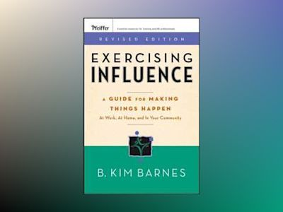 Exercising Influence: A Guide For Making Things Happen at Work, at Home, an av B. Kim Barnes