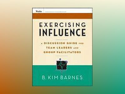 Exercising Influence: A Discussion Guide for Team Leaders and Group Facilit av B. Kim Barnes