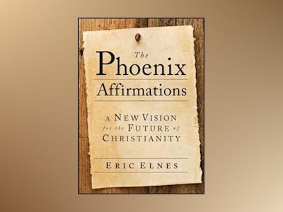 The Phoenix Affirmations: A New Vision for the Future of Christianity av E. Elnes