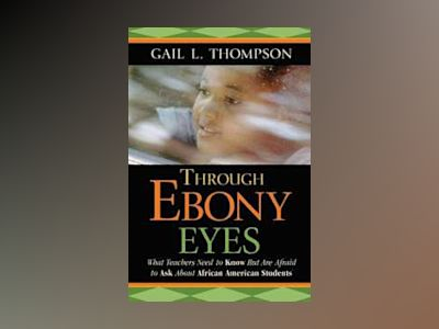 Through Ebony Eyes: What Teachers Need to Know But Are Afraid to Ask About av Gail L. Thompson