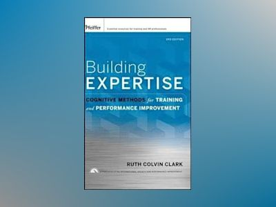 Building Expertise: Cognitive Methods for Training and Performance Improvem av Ruth Colvin Clark