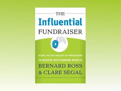 The Influential Fundraiser: Using the Psychology of Persuasion to Achieve O av Bernard Ross