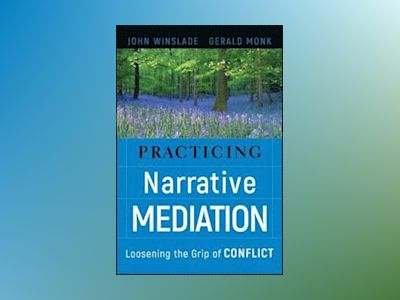 Practicing Narrative Mediation: Loosening the Grip of Conflict av John Winslade