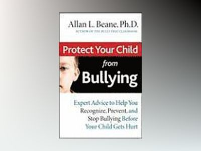 Protect Your Child from Bullying: Expert Advice to Help You Recognize, Prev av Allan L. Beane