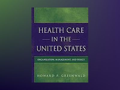 Health Care in the United States: Organization, Management, and Policy av Howard P Greenwald