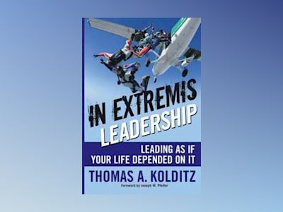 In Extremis Leadership: Leading As If Your Life Depended On It av Thomas A Kolditz