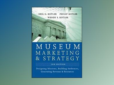 Museum Marketing and Strategy: Designing Missions, Building Audiences, Gene av Neil Kotler