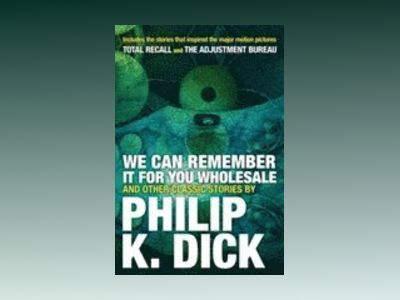 We Can Remember It for you Wholesale and Other Classic Stori av Philip K. Dick
