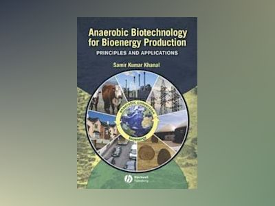 Anaerobic Biotechnology for Bioenergy Production: Principles and Applicatio av Samir Khanal