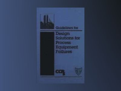 Guidelines for Design Solutions for Process Equipment Failures av Center for Chemical Process Safety
