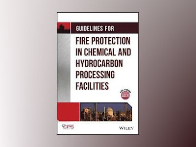 Guidelines for Fire Protection in Chemical, Petrochemical, and Hydrocarbon av Center for Chemical Process Safety