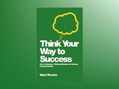 Think Your Way To Success: How to Develop a Winning Mindset and Achieve Ama av Mark Rhodes