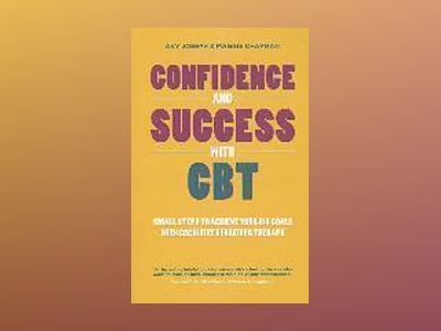 Confidence and Success with CBT: Small steps to achieve your big goals with av Avy Joseph