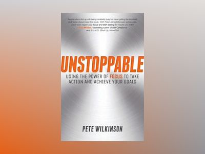 Unstoppable: Using the power of focus to take action and achieve your goals av Pete Wilkinson