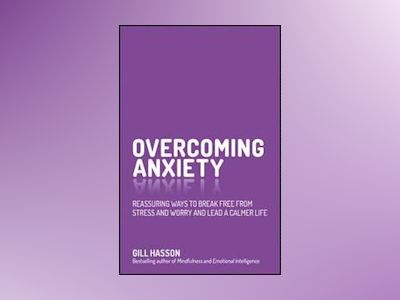 Overcoming Anxiety: Reassuring ways to break free from stress and worry and av Gill Hasson