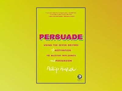 Persuade: Using the seven drivers of motivation to master influence and per av Philip Hesketh