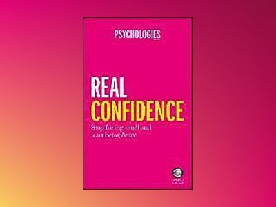 Real Confidence: Stop feeling small and start being brave av Psychologies Magazine