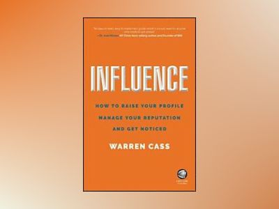 Influence: How to Raise Your Profile, Manage Your Reputation and Get Notice av Warren Cass