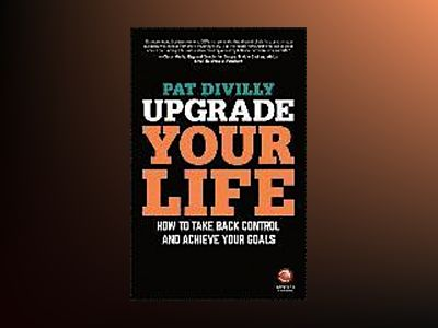 Upgrade Your Life: How to Take Back Control and Achieve Your Goals av Pat Divilly