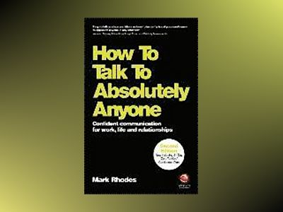 How To Talk To Absolutely Anyone: Confident Communication for Work, Life an av Mark Rhodes