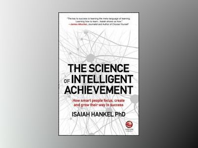 The Science of Intelligent Achievement: How Smart People Focus, Create and av Isaiah Hankel