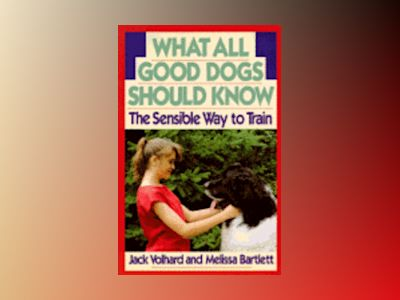 What All Good Dogs Should Know: The Sensible Way to Train av Jack Volhard