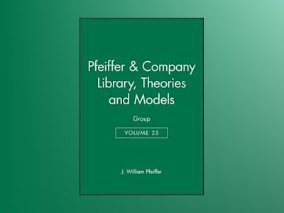 Pfeiffer & Company Library, Volume 25, of Theories and Models: Group, av J. William Pfeiffer