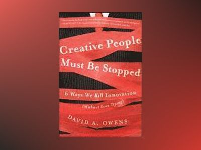 Creative People Must Be Stopped: 6 Ways We Kill Innovation (Without Even Tr av David A Owens