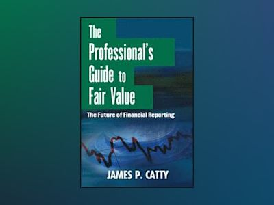 The Professional's Guide to Fair Value: The Future of Financial Reporting av James P. Catty