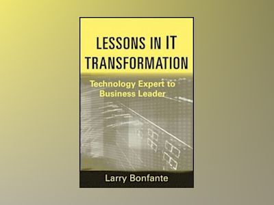 Lessons in IT Transformation: Technology Expert to Business Leader av Larry Bonfante