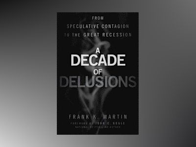 A Decade of Delusions: From Speculative Contagion to the Great Recession av Frank K. Martin