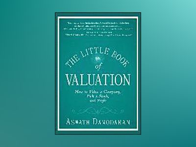 The Little Book of Valuation: How to Value a Company, Pick a Stock and Prof av Aswath Damodaran