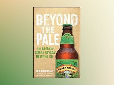 Beyond the Pale: The Story of Sierra Nevada Brewing Co av Ken Grossman