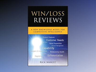 Win/Loss Reviews: A New Knowledge Model for Competitive Intelligence av Rick Marcet