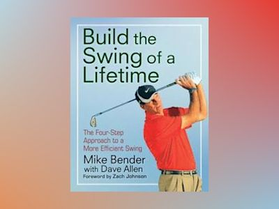 Build the Swing of a Lifetime: The Four-Step Approach to a More Efficient S av Mike Bender