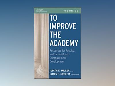 To Improve the Academy: Resources for Faculty, Instructional, and Organizat av Judith E. Miller