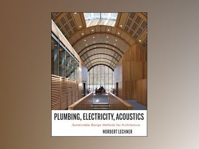 Plumbing, Electricity, Acoustics: Sustainable Design Methods for Architects av Norbert M. Lechner