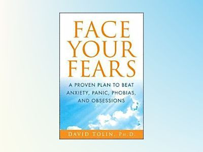 Face Your Fears: A Proven Plan to Beat Anxiety, Panic, Phobias, and Obsessi av David Tolin