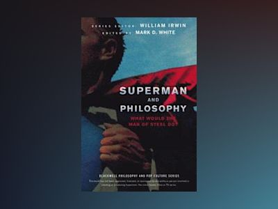 Superman and Philosophy: What Would the Man of Steel Do? av William Irwin