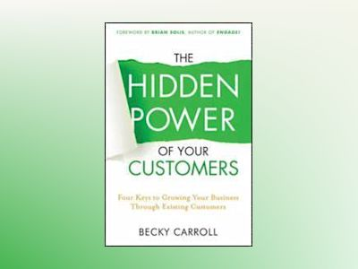 The Hidden Power of Your Customers: 4 Keys to Growing Your Business Through av Becky Carroll